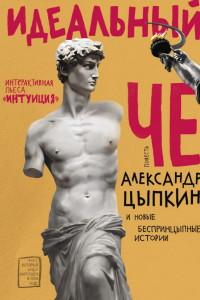 Александр Цыпкин: Идеальный Че. Интуиция и новые беспринцыпные истории